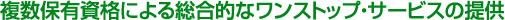 複数保有資格による総合的なワンストップ・サービスの提供