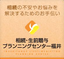 「相続の不安やお悩みを解決するためのお手伝い」相続・生前贈与プランニングセンター福井