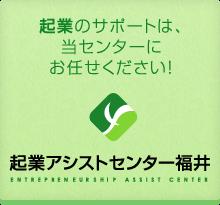 「起業のサポートは、当センターにお任せください!」起業アシストセンター福井